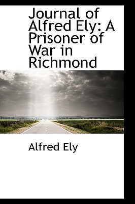 Journal of Alfred Ely: A Prisoner of War in Richmond - Ely, Alfred