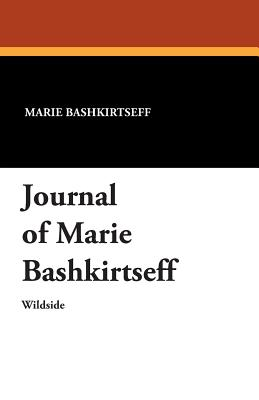 Journal of Marie Bashkirtseff - Bashkirtseff, Marie, and Hall, A D (Translated by), and Heckel, G B (Translated by)