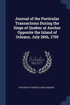 Journal of the Particular Transactions During the Siege of Quebec at Anchor Opposite the Island of Orleans, July 26th, 1759 - Officer of Fraser's Highlanders (Creator)