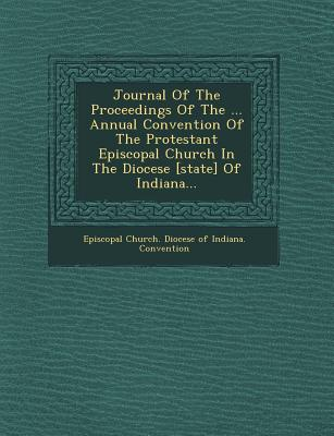 Journal of the Proceedings of the ... Annual Convention of the Protestant Episcopal Church in the Diocese [State] of Indiana... - Episcopal Church Diocese of Indiana Co (Creator)