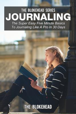 Journaling: The Super Easy Five Minute Basics to Journaling Like a Pro in 30 Days - Blokehead, The