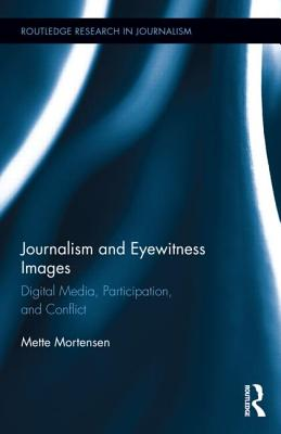 Journalism and Eyewitness Images: Digital Media, Participation, and Conflict - Mortensen, Mette