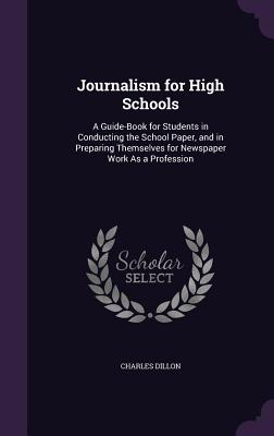 Journalism for High Schools: A Guide-Book for Students in Conducting the School Paper, and in Preparing Themselves for Newspaper Work as a Profession - Dillon, Charles