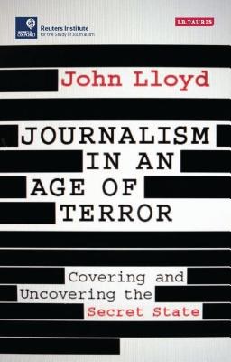 Journalism in an Age of Terror: Covering and Uncovering the Secret State - Lloyd, John, CBE