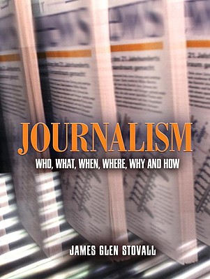 Journalism: Who, What, When, Where, Why, and How - Stovall, James Glen