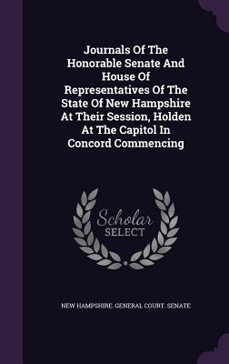 Journals of the Honorable Senate and House of Representatives of the State of New Hampshire at Their Session, Holden at the Capitol in Concord Commencing - New Hampshire General Court Senate (Creator)