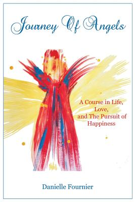 Journey of Angels: A Course in Life, Love and The Pursuit Of Happiness - Fournier, Danielle