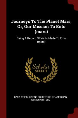 Journeys to the Planet Mars, Or, Our Mission to Ento (Mars): Being a Record of Visits Made to Ento (Mars) - Weiss, Sara