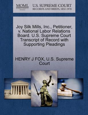 Joy Silk Mills, Inc., Petitioner, V. National Labor Relations Board. U.S. Supreme Court Transcript of Record with Supporting Pleadings - Fox, Henry J, and U S Supreme Court (Creator)