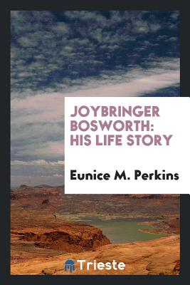 Joybringer Bosworth: His Life Story - Perkins, Eunice M