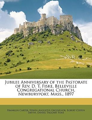Jubilee Anniversary of the Pastorate of REV. D. T. Fiske, Belleville Congregational Church, Newburyport, Mass., 1897 - Carter, Franklin, and Grosvenor, Edwin Augustus, and Smyth, Egbert Coffin