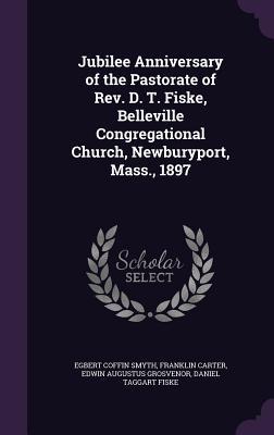 Jubilee Anniversary of the Pastorate of REV. D. T. Fiske, Belleville Congregational Church, Newburyport, Mass., 1897 - Smyth, Egbert Coffin, and Carter, Franklin, and Grosvenor, Edwin Augustus