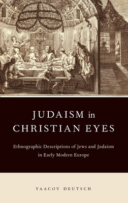 Judaism in Christian Eyes: Ethnographic Descriptions of Jews and Judaism in Early Modern Europe - Deutsch, Yaacov, and Aronsky, Avi (Translated by)