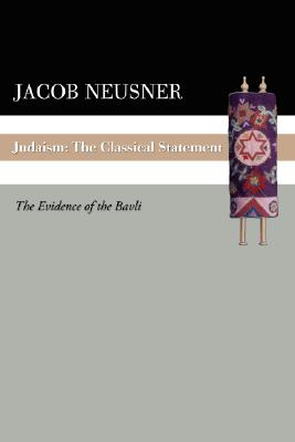 Judaism: The Classical Statement: The Evidence of the Bavli - Neusner, Jacob, PhD