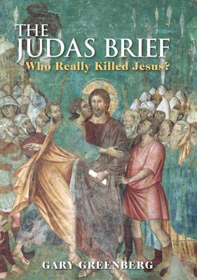 Judas Brief: Who Really Killed Jesus? - Greenberg, Gary