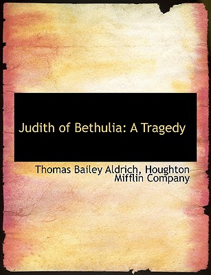 Judith of Bethulia: A Tragedy - Aldrich, Thomas Bailey, and Houghton Mifflin Company (Creator)