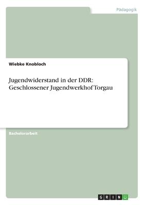 Jugendwiderstand in Der Ddr: Geschlossener Jugendwerkhof Torgau - Knobloch, Wiebke