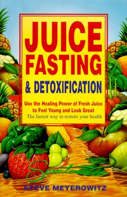 Juice Fasting and Detoxification: Use the Healing Power of Fresh Juice to Feel Young and Look Great - Meyerowitz, Steve