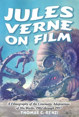 Jules Verne on Film: A Filmography of the Cinematic Adaptations of His Works, 1902 Through 1997 - Renzi, Thomas C