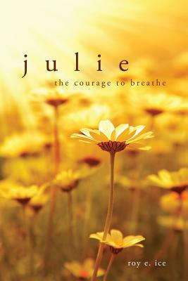Julie: The Courage to Breathe - Ice, Roy E