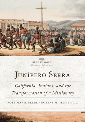 Junípero Serra: California, Indians, and the Transformation of a Missionary - Beebe, Rose Marie, and Senkewicz, Robert M