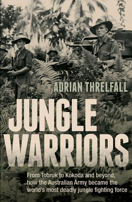 Jungle Warriors: From Tobruk to Kokoda and Beyond, How the Australian Army Became the World's Most Deadly Jungle Fighting Force - Threlfall, Adrian