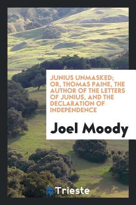 Junius Unmasked; Or, Thomas Paine, the Author of the Letters of Junius, and the Declaration of Independence - Moody, Joel