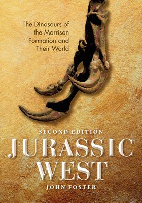Jurassic West, Second Edition: The Dinosaurs of the Morrison Formation and Their World - Foster, John, and Russell, Dale A (Foreword by)