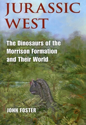 Jurassic West: The Dinosaurs of the Morrison Formation and Their World - Foster, John