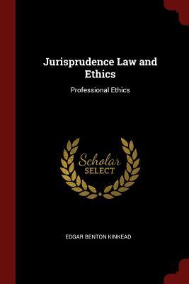 Jurisprudence Law and Ethics: Professional Ethics - Kinkead, Edgar Benton