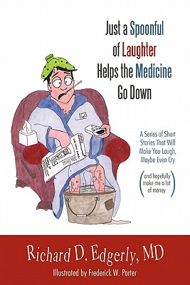 Just a Spoonful of Laughter Helps the Medicine Go Down: A Series of Short Stories That Will Make You Laugh, Maybe Even Cry, and Hopefully Make Me a Lot of Money. - Edgerly MD, Richard D.