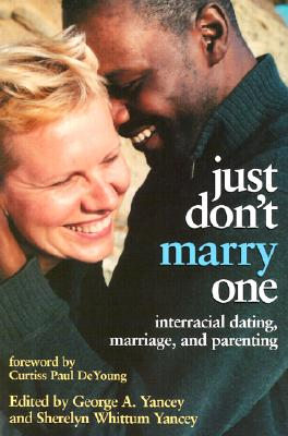 Just Don't Marry One: Interracial Dating, Marriage, and Parenting - Yancey, George (Editor), and Yancey, Sherelyn Whittum (Editor), and DeYoung, Curtiss Paul (Foreword by)