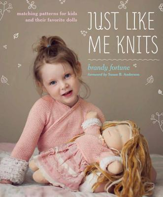 Just Like Me Knits: Matching Patterns for Kids and Their Favorite Dolls - Fortune, Brandy, and Anderson, Susan B (Foreword by)