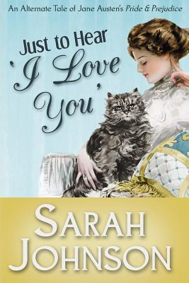 Just to Hear 'i Love You': An Alternate Tale of Jane Austen's 'Pride & Prejudice' - Johnson, Sarah