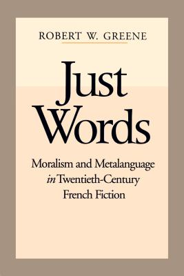 Just Words: Moralism and Metalanguage in Twentieth-Century French Fiction - Greene, Robert W