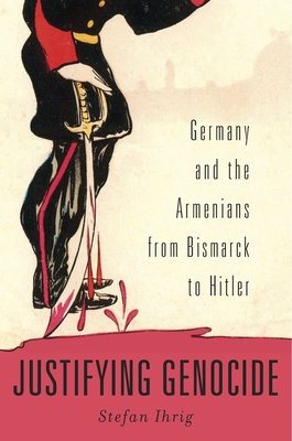 Justifying Genocide: Germany and the Armenians from Bismarck to Hitler - Ihrig, Stefan