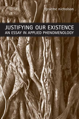 Justifying Our Existence: An Essay in Applied Phenomenology - Nicholson, Graeme