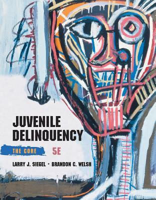 Juvenile Delinquency: The Core - Siegel, Larry J, and Welsh, Brandon C, Professor