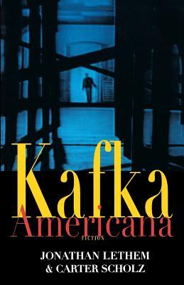 Kafka Americana - Lethem, Jonathan, and Scholz, Carter