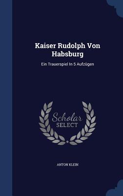 Kaiser Rudolph Von Habsburg: Ein Trauerspiel in 5 Aufzugen - Klein, Anton