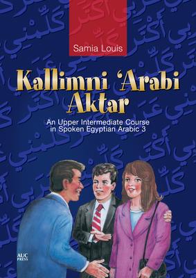 Kallimni Arabi Aktar: An Upper Intermediate Course in Spoken Egyptian Arabic 3 - Louis, Samia