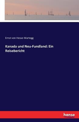Kanada Und Neu-Fundland: Ein Reisebericht - Hesse-Wartegg, Ernst Von