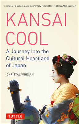 Kansai Cool: A Journey Into the Cultural Heartland of Japan - Whelan, Christal