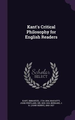 Kant's Critical Philosophy for English Readers - Kant, Immanuel, and Mahaffy, John Pentland, Sir, and Bernard, J H 1860-1927