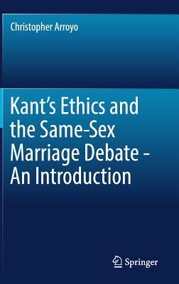 Kant's Ethics and the Same-Sex Marriage Debate - An Introduction - Arroyo, Christopher