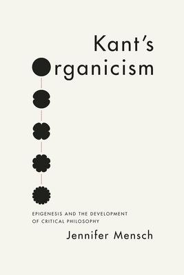Kant's Organicism: Epigenesis and the Development of Critical Philosophy - Mensch, Jennifer