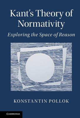 Kant's Theory of Normativity: Exploring the Space of Reason - Pollok, Konstantin Philipps