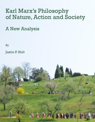 Karl Marx's Philosophy of Nature, Action and Society: A New Analysis - Holt, Justin