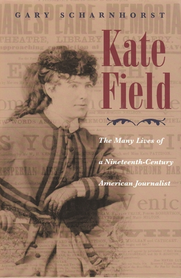 Kate Field: The Many Lives of a Nineteenth-Century American Journalist - Scharnhorst, Gary