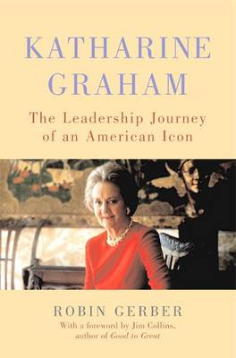 Katharine Graham: The Leadership Journey of an American Icon - Gerber, Robin, and Collins, James C (Foreword by)